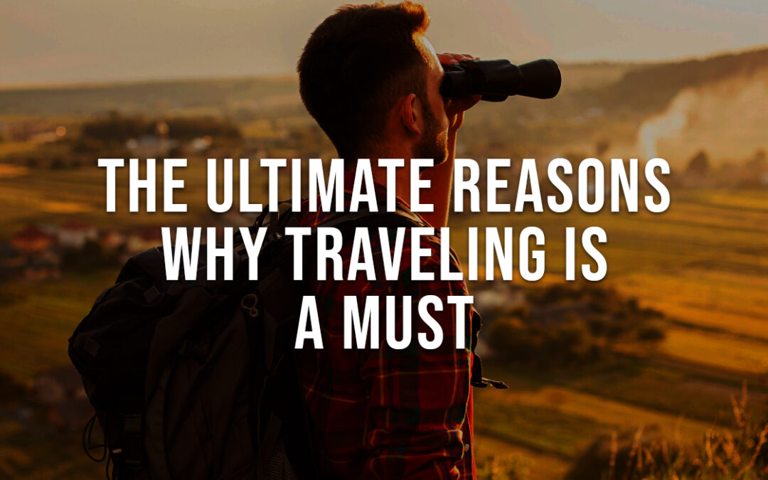 The Ultimate Reasons Why Traveling is a Must