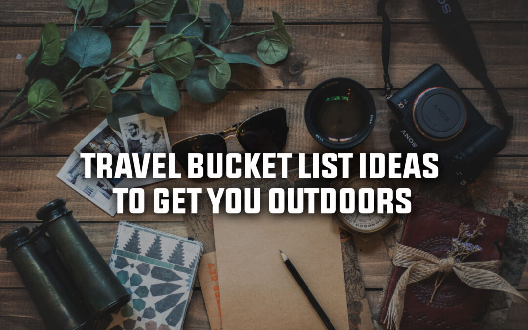 Travel Bucket List Ideas to Get You Outdoors